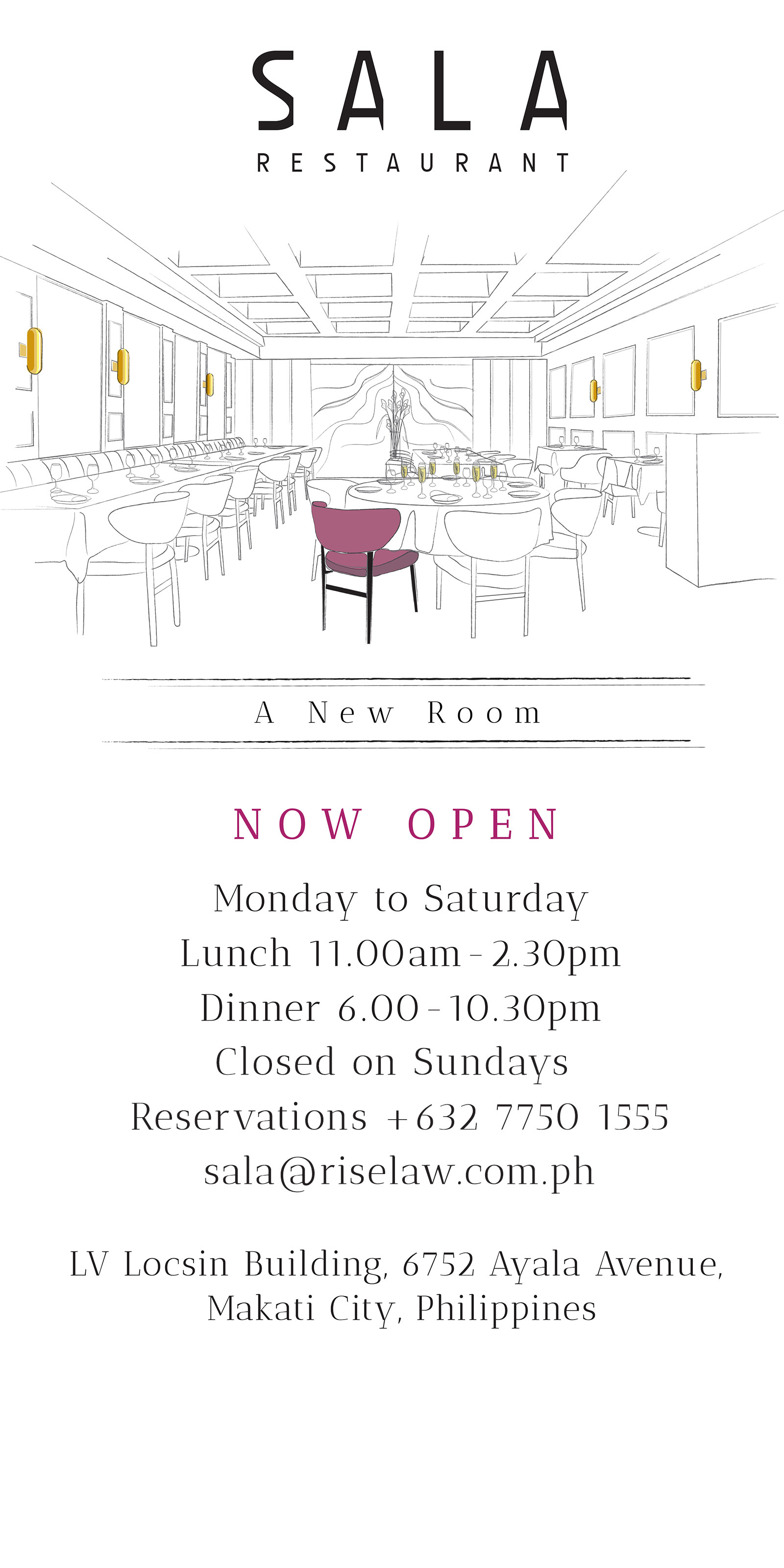 A New Room Opening soon SALA Podium Level, LV Locsin Building 6752 Ayala Avenue corner Makati Avenue Makati City, Philippines Email info@salarestaurant.com